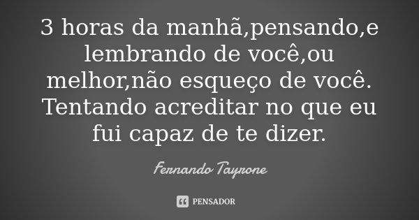 3 horas da manhã,pensando,e lembrando de você,ou melhor,não esqueço de você. Tentando acreditar no que eu fui capaz de te dizer.... Frase de Fernando Tayrone.