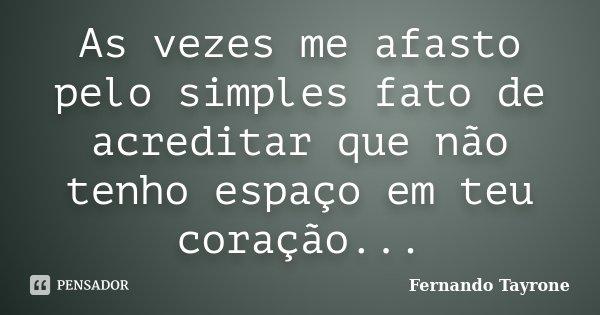 As vezes me afasto pelo simples fato de acreditar que não tenho espaço em teu coração...... Frase de Fernando Tayrone.