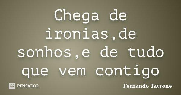 Chega de ironias,de sonhos,e de tudo que vem contigo... Frase de Fernando Tayrone.