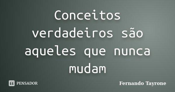Conceitos verdadeiros são aqueles que nunca mudam... Frase de Fernando Tayrone.