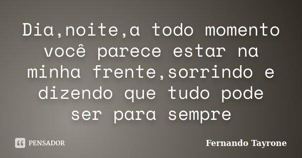 Dia,noite,a todo momento você parece estar na minha frente,sorrindo e dizendo que tudo pode ser para sempre... Frase de Fernando Tayrone.