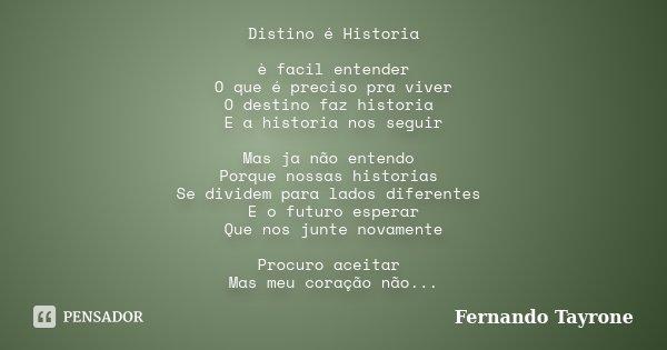 Distino é Historia è facil entender O que é preciso pra viver O destino faz historia E a historia nos seguir Mas ja não entendo Porque nossas historias Se divid... Frase de Fernando Tayrone.