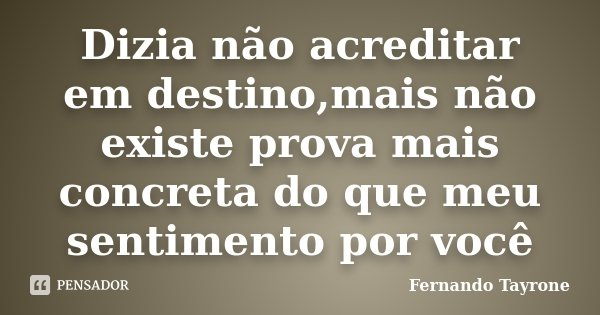 Dizia não acreditar em destino,mais não existe prova mais concreta do que meu sentimento por você... Frase de Fernando Tayrone.