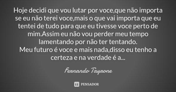 Hoje decidi que vou lutar por voce,que não importa se eu não terei voce,mais o que vai importa que eu tentei de tudo para que eu tivesse voce perto de mim.Assim... Frase de Fernando Tayrone.