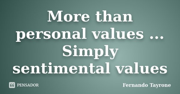 More than personal values ... Simply sentimental values... Frase de Fernando Tayrone.