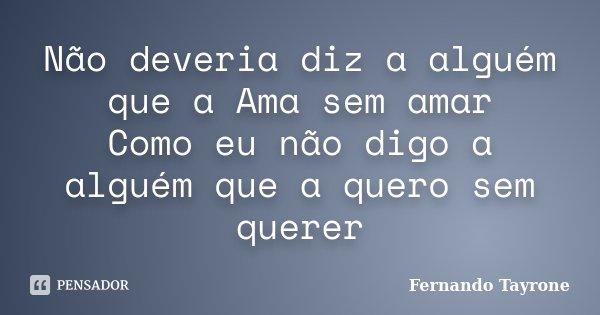 Não deveria diz a alguém que a Ama sem amar Como eu não digo a alguém que a quero sem querer... Frase de Fernando Tayrone.