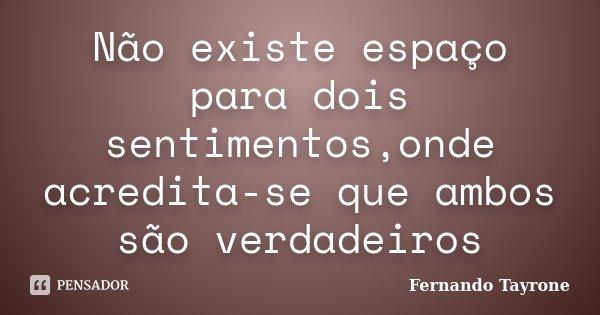 Não existe espaço para dois sentimentos,onde acredita-se que ambos são verdadeiros... Frase de Fernando Tayrone.