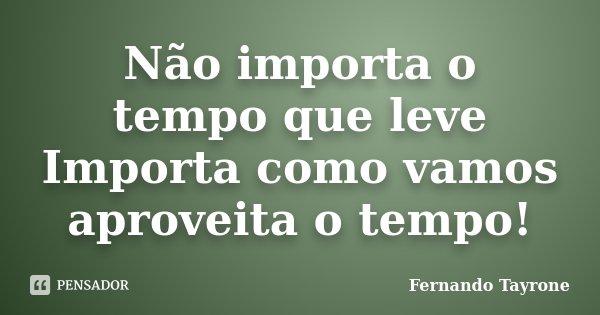 Não importa o tempo que leve Importa como vamos aproveita o tempo!... Frase de Fernando Tayrone.