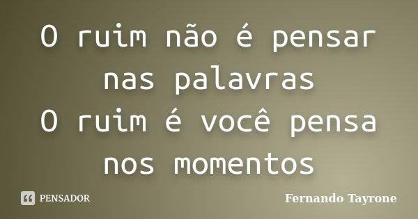 O ruim não é pensar nas palavras O ruim é você pensa nos momentos... Frase de Fernando Tayrone.