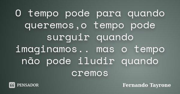 O tempo pode para quando queremos,o tempo pode surguir quando imaginamos.. mas o tempo não pode iludir quando cremos... Frase de Fernando Tayrone.