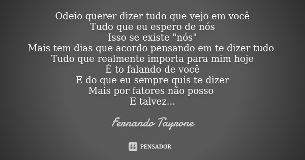 """Odeio querer dizer tudo que vejo em você Tudo que eu espero de nós Isso se existe """"nós"""" Mais tem dias que acordo pensando em te dizer tudo Tudo que re... Frase de Fernando Tayrone."""