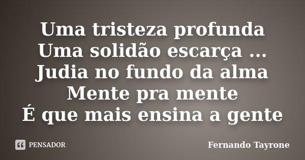 Uma tristeza profunda Uma solidão escarça ... Judia no fundo da alma Mente pra mente É que mais ensina a gente... Frase de Fernando Tayrone.