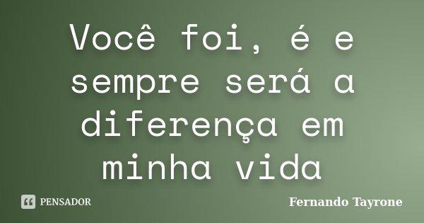 Você foi, é e sempre será a diferença em minha vida... Frase de Fernando Tayrone.