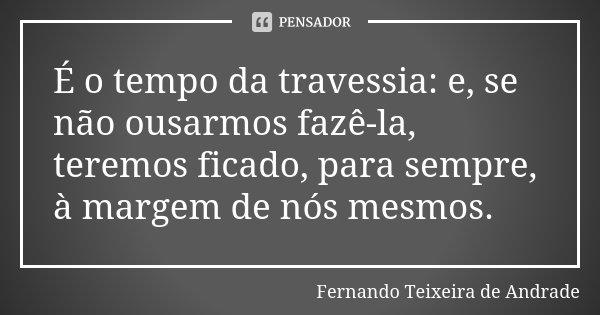 É o tempo da travessia: e, se não ousarmos fazê-la, teremos ficado, para sempre, à margem de nós mesmos.... Frase de Fernando Teixeira de Andrade.