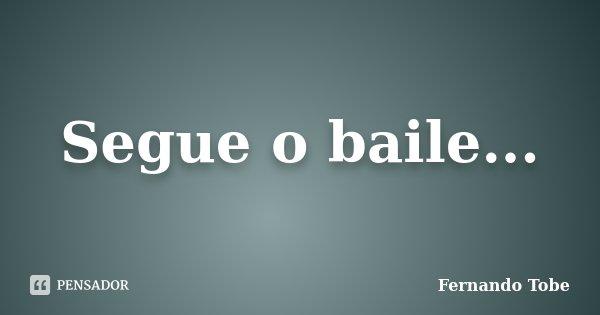 Segue o baile...... Frase de Fernando Tobe.