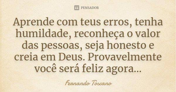 Aprende com teus erros, tenha humildade, reconheça o valor das pessoas, seja honesto e creia em Deus. Provavelmente você será feliz agora...... Frase de Fernando Toscano.