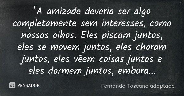 """""""A amizade deveria ser algo completamente sem interesses, como nossos olhos. Eles piscam juntos, eles se movem juntos, eles choram juntos, eles vêem coisas... Frase de (Fernando Toscano adaptado)."""