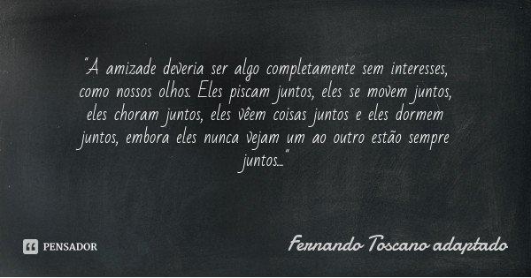 """""""A amizade deveria ser algo completamente sem interesses, como nossos olhos. Eles piscam juntos, eles se movem juntos, eles choram juntos, eles vêem coisas... Frase de Fernando Toscano adaptado."""