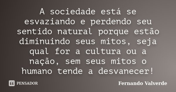 A sociedade está se esvaziando e perdendo seu sentido natural porque estão diminuindo seus mitos, seja qual for a cultura ou a nação, sem seus mitos o humano te... Frase de Fernando Valverde.