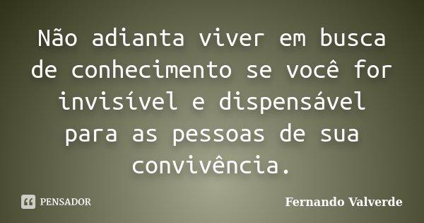 Não adianta viver em busca de conhecimento se você for invisível e dispensável para as pessoas de sua convivência.... Frase de Fernando Valverde.