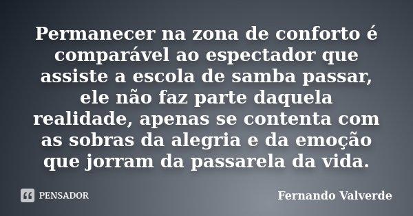 Permanecer na zona de conforto é comparável ao espectador que assiste a escola de samba passar, ele não faz parte daquela realidade, apenas se contenta com as s... Frase de Fernando Valverde.