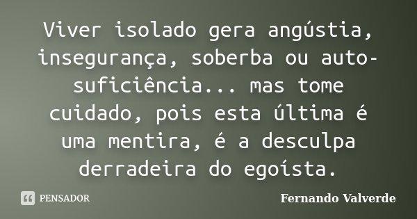 Viver isolado gera angústia, insegurança, soberba ou auto-suficiência... mas tome cuidado, pois esta última é uma mentira, é a desculpa derradeira do egoísta.... Frase de Fernando Valverde.
