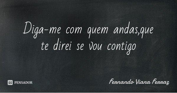 Diga-me com quem andas,que te direi se vou contigo... Frase de Fernando Viana Ferraz.