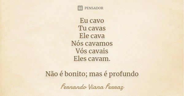 Eu cavo Tu cavas Ele cava Nós cavamos Vós cavais Eles cavam. Não é bonito; mas é profundo... Frase de Fernando Viana Ferraz.