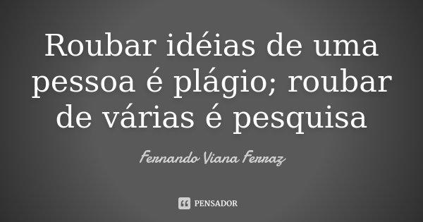 Roubar idéias de uma pessoa é plágio; roubar de várias é pesquisa... Frase de Fernando Viana Ferraz.