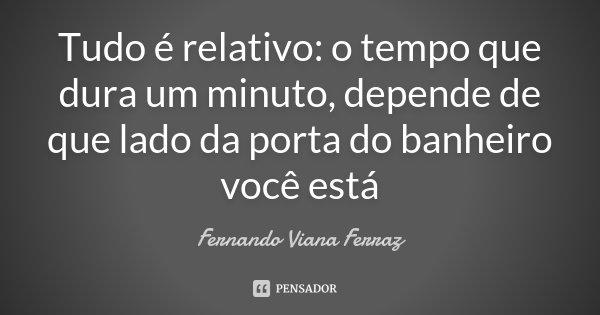 Tudo é relativo: o tempo que dura um minuto, depende de que lado da porta do banheiro você está... Frase de Fernando Viana Ferraz.