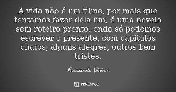 A vida não é um filme, por mais que tentamos fazer dela um, é uma novela sem roteiro pronto, onde só podemos escrever o presente, com capítulos chatos, alguns a... Frase de Fernando Vieira.