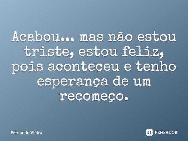 Acabou...mas não estou triste, estou feliz, pois aconteceu e tenho esperança de um recomeço.... Frase de Fernando Vieira.