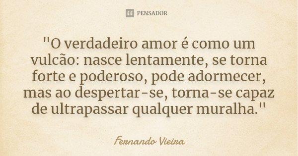 """""""O verdadeiro amor é como um vulcão: nasce lentamente, se torna forte e poderoso, pode adormecer, mas ao despertar-se, torna-se capaz de ultrapassar qualqu... Frase de Fernando Vieira."""