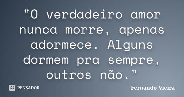 """""""O verdadeiro amor nunca morre, apenas adormece. Alguns dormem pra sempre, outros não.""""... Frase de Fernando Vieira."""