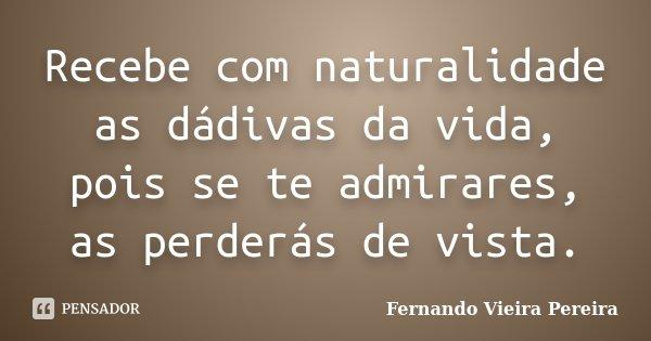 Recebe com naturalidade as dádivas da vida, pois se te admirares, as perderás de vista.... Frase de Fernando Vieira Pereira.