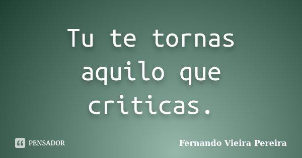 Tu te tornas aquilo que criticas.... Frase de Fernando Vieira Pereira.