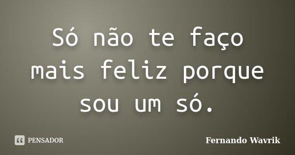 Só não te faço mais feliz porque sou um só.... Frase de Fernando Wavrik.
