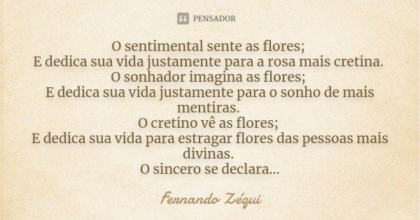 O sentimental sente as flores; E dedica sua vida justamente para a rosa mais cretina. O sonhador imagina as flores; E dedica sua vida justamente para o sonho de... Frase de Fernando Zéqui.