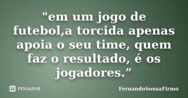"""""""em um jogo de futebol,a torcida apenas apoia o seu time, quem faz o resultado, é os jogadores.""""... Frase de FernandoSousaFirmo."""