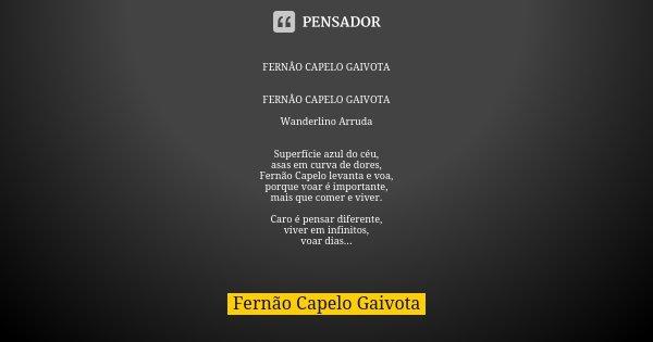 FERNÂO CAPELO GAIVOTA FERNÂO CAPELO GAIVOTA Wanderlino Arruda Superfície azul do céu, asas em curva de dores, Fernão Capelo levanta e voa, porque voar é importa... Frase de Fernão Capelo gaivota.