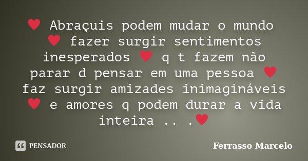♥ Abraçuis podem mudar o mundo ♥ fazer surgir sentimentos inesperados ♥ q t fazem não parar d pensar em uma pessoa ♥ faz surgir amizades... Frase de Ferrasso Marcelo.