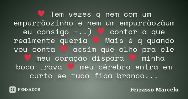 ♥ Tem vezes q nem com um empurrãozinho e nem um empurrãozãum eu consigo =..) ♥ contar o que realmente queria ♥ Mais é q quando vou conta &#982... Frase de Ferrasso Marcelo.