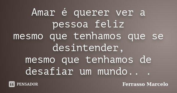 Amar é querer ver a pessoa feliz mesmo que tenhamos que se desintender, mesmo que tenhamos de desafiar um mundo.. .... Frase de Ferrasso Marcelo.