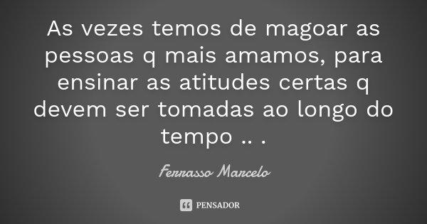 As vezes temos de magoar as pessoas q mais amamos, para ensinar as atitudes certas q devem ser tomadas ao longo do tempo .. .... Frase de Ferrasso Marcelo.