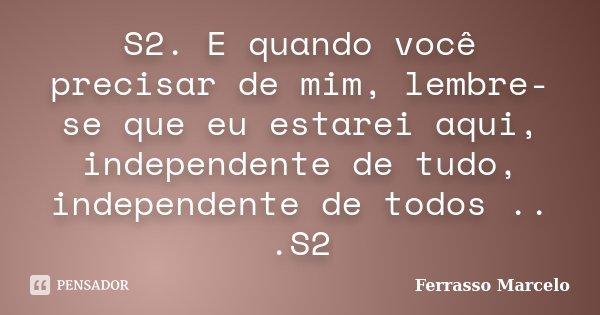 S2. E quando você precisar de mim, lembre-se que eu estarei aqui, independente de tudo, independente de todos .. .S2... Frase de Ferrasso Marcelo.