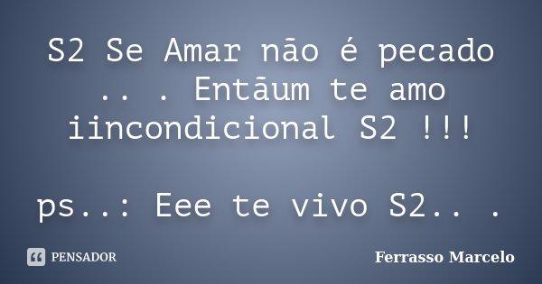 S2 Se Amar não é pecado .. . Entãum te amo iincondicional S2 !!! ps..: Eee te vivo S2.. .... Frase de Ferrasso Marcelo.