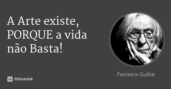 A Arte existe, PORQUE a vida não Basta!... Frase de Ferreira Gullar.