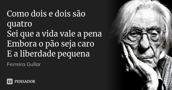 Como dois e dois são quatro Sei que a vida vale a pena Embora o pão seja caro E a liberdade pequena... Frase de Ferreira Gullar.