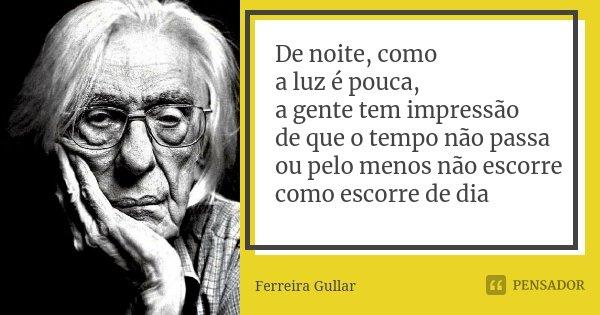 De noite, como a luz é pouca, a gente tem impressão de que o tempo não passa ou pelo menos não escorre como escorre de dia... Frase de Ferreira Gullar.