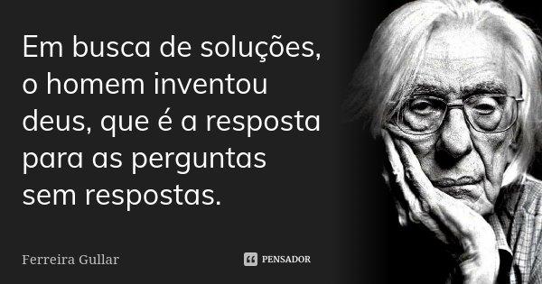 Em Busca De Soluções O Homem Inventou Ferreira Gullar